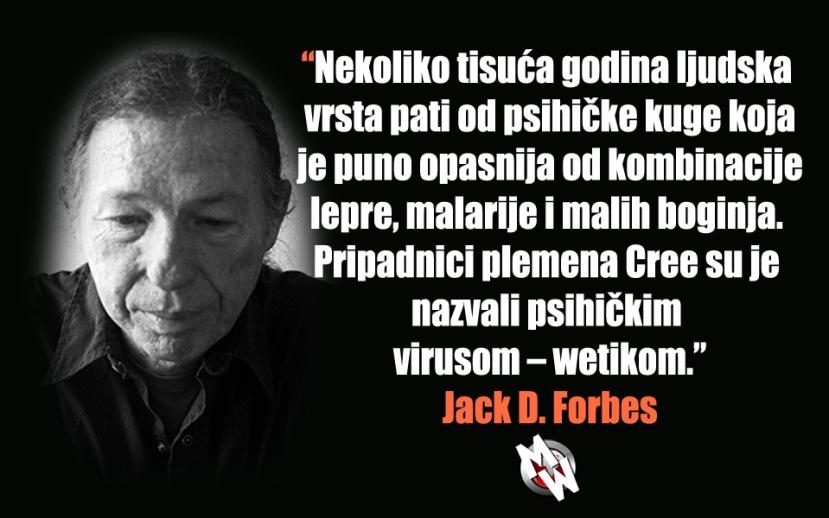 Jack D. forbes je jedan od najpoznatijih istražitelja patokracije - koju naziva wetikom onako kako su je zvali Indijanci.