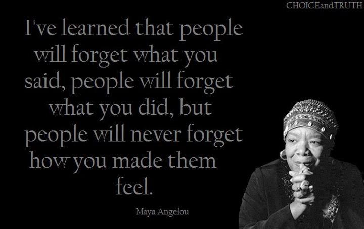 Naučila sam da ljudi zaborave oni što si rekao, da zaborave što si učinio, no nikada ne zaborave kako ste ih naveli da se osjećaju.