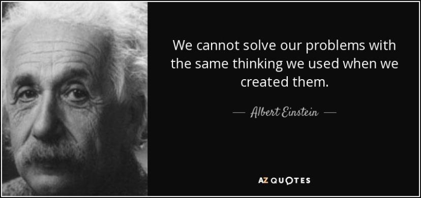 Ne možemo riješiti problem ako koristimo isti način razmišljanja koji nas je i doveo do problema. Albert Einstein